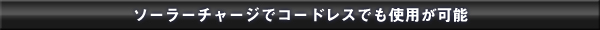 ソーラーチャージでコードレスでも使用が可能